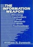 The Information Weapon : Competition Through Technology, Synnott, William R., 0471845574