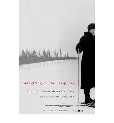 [(Caregiving on the Periphery: Historical Perspectives on Nursing in Canada)] [Author: Myra Rutherdale] published on (April, 2010) pdf