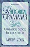 Rhetorical Grammar : Grammatical Choices, Rhetorical Effects, Kolln, Martha, 0023658711