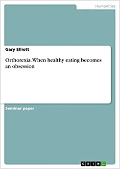 Orthorexia. When Healthy Eating Becomes an Obsession by Gary Elliott (2014-06-16)