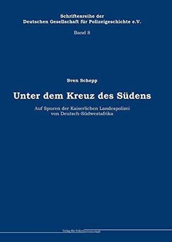 Unter dem Kreuz des Südens: Auf Spuren der Kaiserlichen Landespolizei von Deutsch-Südwestafrika (Schriftenreihe der Deutschen Gesellschaft für Polizeigeschichte e.V.)