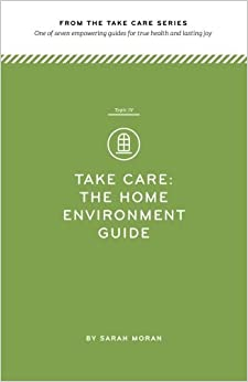 Take Care: The Home Environment Guide: One of seven empowering guides for true health and lasting joy (Volume 4) by Sarah Moran (2014-04-23)