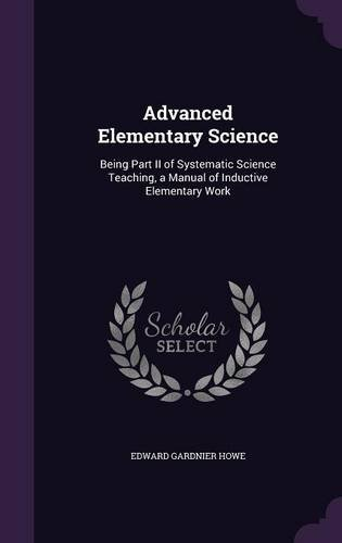 Advanced Elementary Science: Being Part II of Systematic Science Teaching, a Manual of Inductive Elementary Work