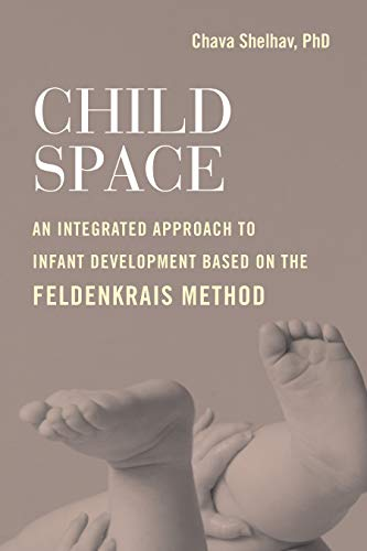 Child Space: An Integrated Approach to Infant Development Based On the Feldenkrais Method (Physical And Cognitive Development In Early Childhood)