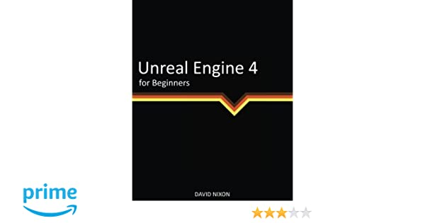 Unreal Engine 4 for Beginners: David Nixon: 9780692841983