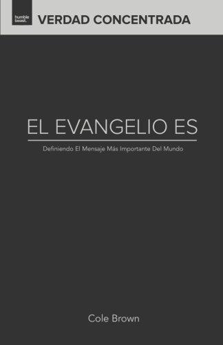 El Evangelio Es...: Definiendo El Mensaje Mas Importante Del Mundo (Verdad Concentrada) (Volume 2) (Spanish Edition) [Cole Brown] (Tapa Blanda)