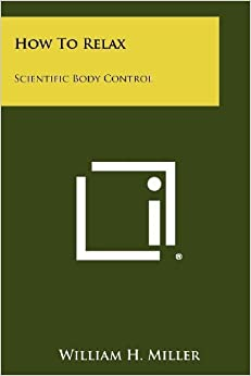 How To Relax: Scientific Body Control by Miller, William H. (2012)