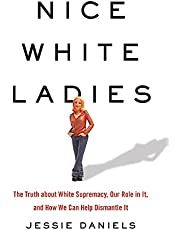 Nice White Ladies: The Truth about White Supremacy, Our Role in It, and How We Can Help Dismantle It