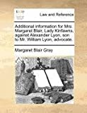 Additional Information for Mrs Margaret Blair, Lady Kinfawns, Against Alexander Lyon, Son to Mr William Lyon, Advocate, Margaret Blair Gray, 1171389590