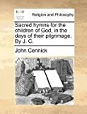 Sacred hymns for the children of God, in the days of their pilgrimage. by J. C., John Cennick, 1170721230