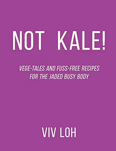 Not Kale!: Vege-Tales and Fuss-Free Recipes for the Jaded Busy Body by VIV Loh
