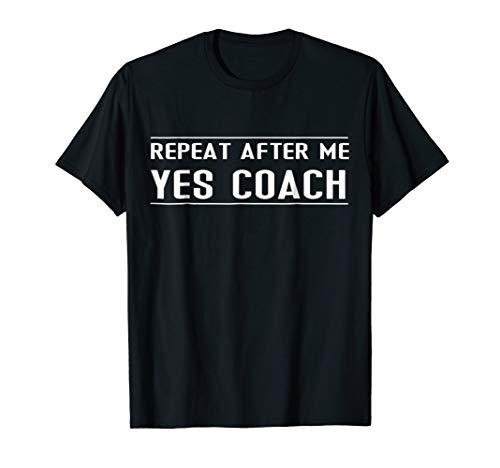 (Funny Coach Gift Tee - Repeat After Me Yes Coach T Shirt)