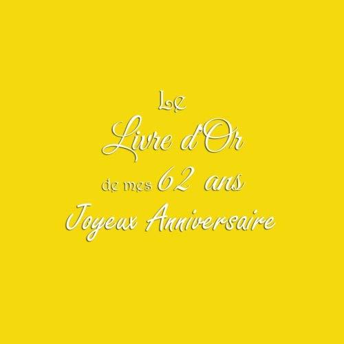 Le Livre d'Or de mes 62 ans Joyeux Anniversaire: Livre d'Or Anniversaire 62 ans accessoires decoration idee deco fete cadeau pour femme homme 62 ans Couverture Jaune (French Edition)