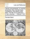 Literary Amusements; or, Evening Entertainer by a Female Hand Containing, the History of Mr Allen the Life of an Authoress In, Female Hand, 1140695568