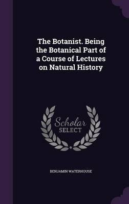 Download The Botanist. Being the Botanical Part of a Course of Lectures on Natural History(Hardback) - 2015 Edition pdf epub
