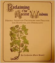 Reclaiming Our Ancient Wisdom: Herbal Abortion Procedure and Practice for Midwives and Herbalists, Catherine Marie Jeunet