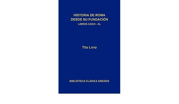 Amazon.com: Historia de Roma desde su fundación. Libros XXXVI-XL (Biblioteca Clásica Gredos) (Spanish Edition) eBook: Tito Livio, José Antonio Villar Vidal, ...