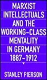 Marxist Intellectuals and the Working-Class Mentality in Germany, 1887-1912, Pierson, Stanley, 0674551230