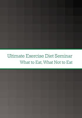 Ultimate Exercise Diet Seminar: What to Eat; What Not to Eat