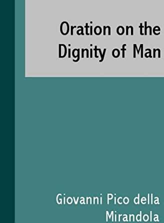 Pico Della Mirandola: Oration On the Dignity Of Man (15th C. CE)