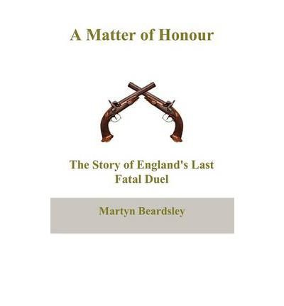 [(A Matter of Honour: The Story of England's Last Fatal Duel )] [Author: Martyn Beardsley] [Nov-2011]