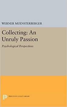 Collecting: An Unruly Passion: Psychological Perspectives (Princeton Legacy Library)