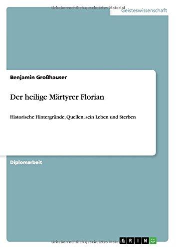 Der heilige Märtyrer Florian: Historische Hintergründe, Quellen, sein Leben und Sterben