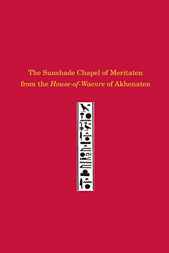 The Sunshade Chapel of Meritaten from the House-of-Waenre of Akhenaten (University Museum Monograph)