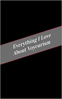 Everything I Love About Voyeurism: A Safe Place For Your Kinky Thoughts