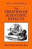 The Creation of Scientific Effects : Heinrich Hertz and Electric Waves, Buchwald, Jed Z., 0226078876