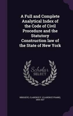 A Full and Complete Analytical Index of the Code of Civil Procedure and the Statutory Construction Law of the State of New York(Hardback) - 2016 Edition ebook