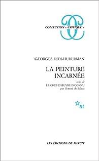 La Peinture incarnée, suivi de Le Chef-d'uvre inconnu par Honoré de Balzac par Georges Didi-Huberman