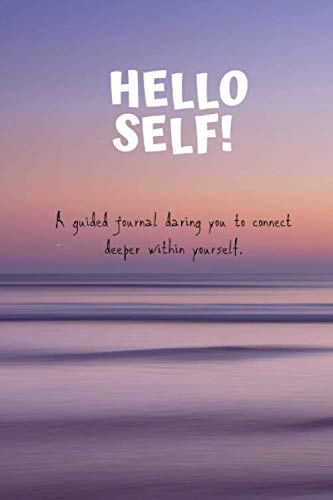 Hello Self!: A guided journal daring you to connect deeper within yourself.