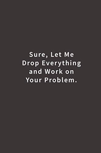 Sure, Let Me Drop Everything and Work On Your Problem.: Lined notebook