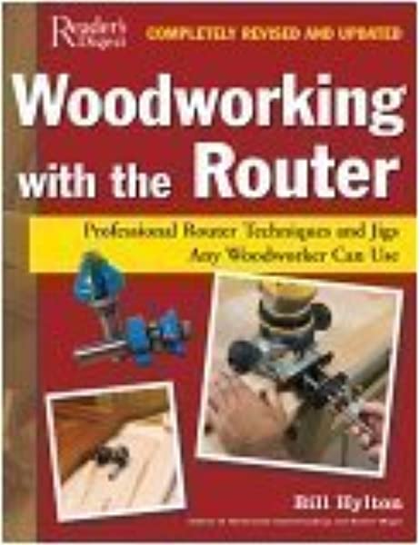 Woodworking With The Router Revised Updated Professional Router Techniques And Jigs Any Woodworker Can Use Hylton Bill 9780762108008 Amazon Com Books