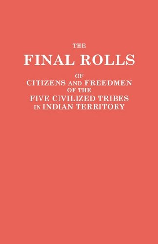 The Final Rolls of Citizens and Freedmen of the Five Civilized Tribes in Indian Territory. Prepared by the [Dawes] Commission and Commissioner to the ... of the Interior on or Prior to March 4, 1907