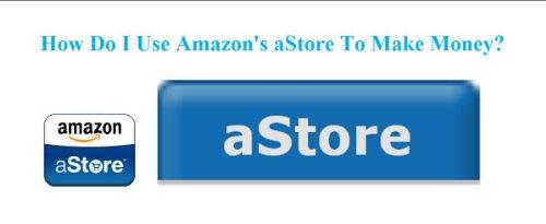 How Do I Use Amazon's aStore To Make Money?