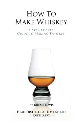 How To Make Whiskey: A Step-by-Step Guide to Making Whiskey by Bryan A Davis