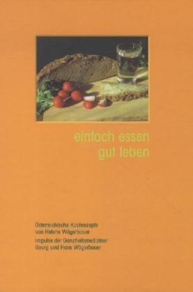 einfach essen gut leben. Österreichische Kochrezepte von Helene Wögerbauer und Impulse der Ganzheitsmediziner Georg und Hans Wögerbauer.