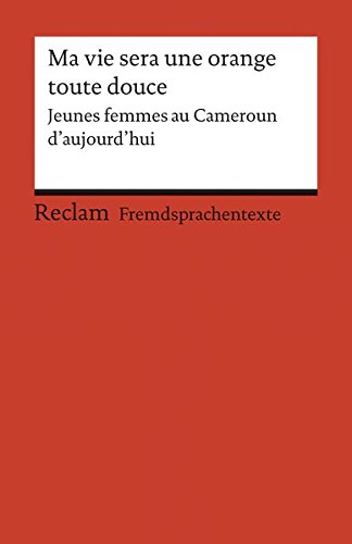 Ma vie sera une orange toute douce: Jeunes femmes au Cameroun d'aujourd'hui (Fremdsprachentexte) (Reclams Universal-Bibliothek)