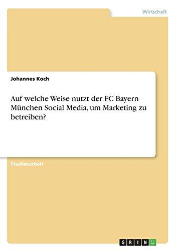 Auf Welche Weise Nutzt Der FC Bayern München Social Media, Um Marketing Zu Betreiben? (German Edition)