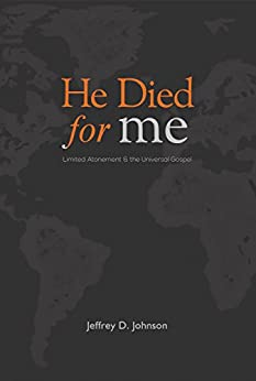 He Died for Me: Limited Atonement & the Universal Gospel by [Johnson, Jeffrey D.]
