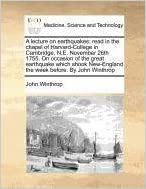 Book A lecture on earthquakes: read in the chapel of Harvard-College in Cambridge, N.E. November 26th 1755. On occasion of the great earthquake which shook New-England the week before. By John Winthrop