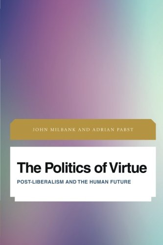 The Politics of Virtue: Post-Liberalism and the Human Future (Future Perfect: Images of the Time to Come in Philosophy, Politics and Cultural Studies) cover