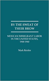 By the Sweat of Their Brow: Mexican Immigrant Labor in the United States, 1900-1940