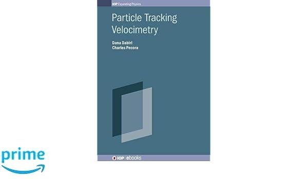 Particle Tracking Velocimetry (Programme: IOP Expanding Physics): Professor Dana Dabiri, Mr Charles Pecora: 9780750322010: Amazon.com: Books