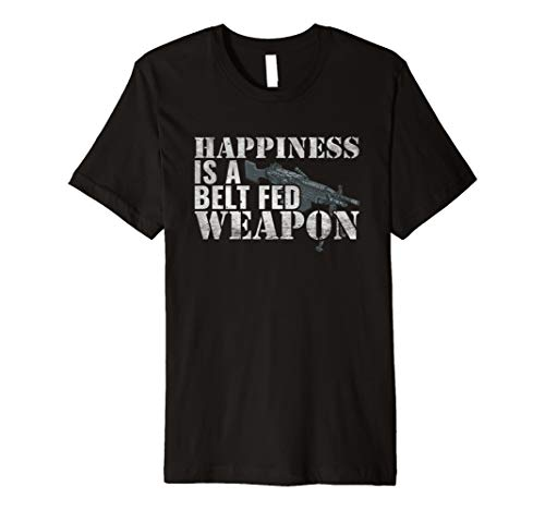 (Happiness Is A Belt Fed Weapon T Shirt 3)
