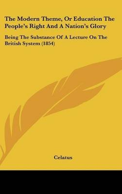 Download The Modern Theme, Or Education The People's Right And A Nation's Glory : Being The Substance Of A Lecture On The British System (1854)(Hardback) - 2009 Edition pdf