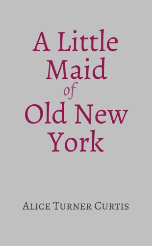 A little maid of old new york kindle edition by alice turner a little maid of old new york by curtis alice turner fandeluxe Images