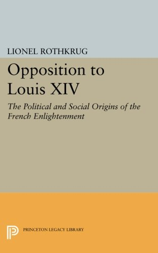Read Online Opposition to Louis XIV: The Political and Social Origins of French Enlightenment (Princeton Legacy Library) pdf